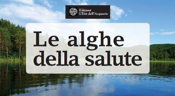 Le alghe della salute. Spirulina, Clorella, Klamath. Superfood naturali di forza, bellezza e benessere